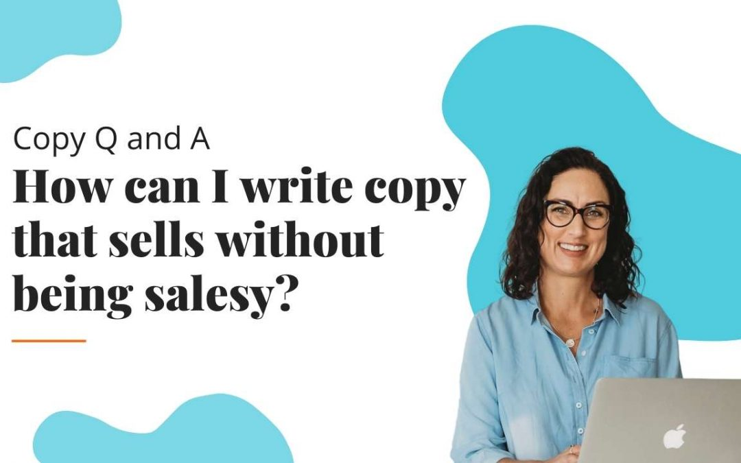 Copy Q&A #6: How can I write copy that sells without being salesy?